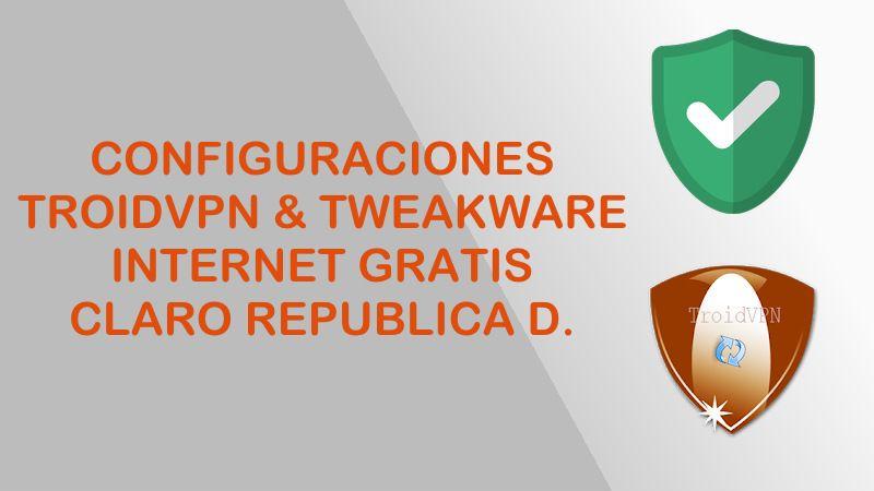 configuracion troidvpn tweakware claro republica dominicana internet gratis 2018